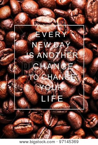 Motivational Quote  Every New Day Is Another Chance To Change Your Life Over Coffee Beans. Concept I