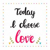 Today I Choose Love. Hand Drawn Motivational Quote. Beautiful Lettering poster