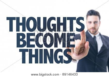 Business man pointing the text: Thoughts Become Things