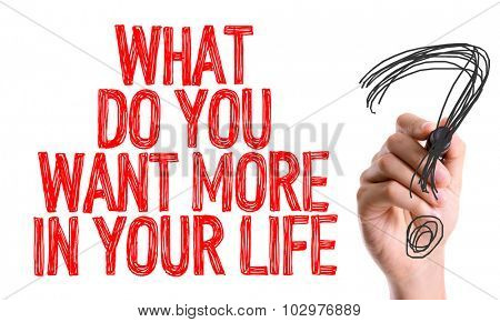 Hand with marker writing: What Do You Want More In Your Life?