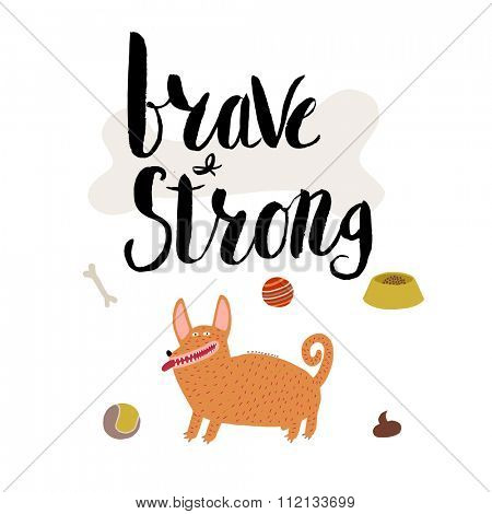 The vector lettering Brave and strong with red haired corgi male dog. Ideal for interior decoration, posters, cards. Drawn elements are fit to make any type of patterns or design.
