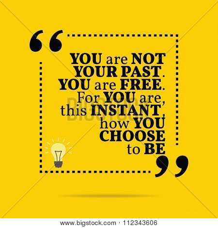 Inspirational Motivational Quote. You Are Not Your Past. You Are Free. For You Are, This Instant, Ho