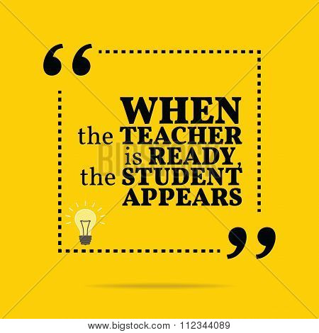 Inspirational Motivational Quote. When The Teacher Is Ready, The Student Appears.