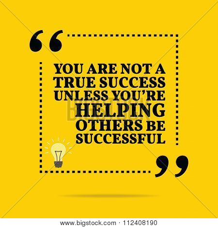 Inspirational Motivational Quote. You Are Not A True Success Unless You're Helping Others Be Success