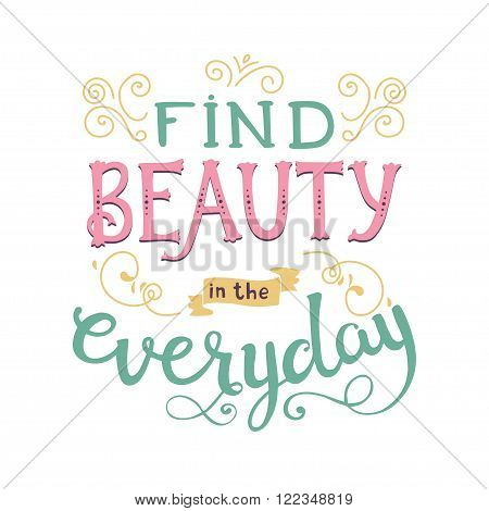 Find beauty in the everyday. Cute vector phrase ans quote with swirls. Hand drawn lettering for posters cards design.