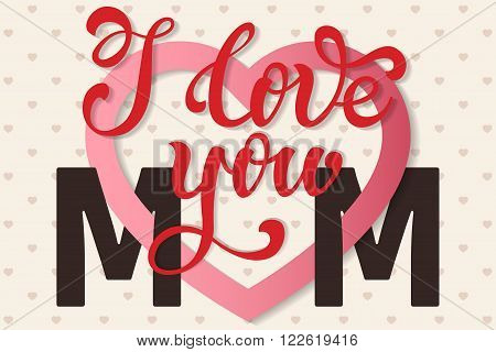 I love you Mom, hand lettering Greeting Card. Happy Mother's Day. Typographical Vector Background. Handmade calligraphy. Vector illustration.