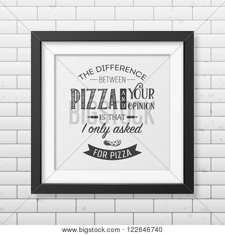 The difference between pizza and your opinion is that i only asked for pizza - Quote typographical Background in the realistic square black frame on the brick wall background. Vector EPS10 illustration.