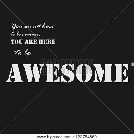 You are not here to be average. You are here to be awesome. Typographical poster template. Vector lettering illustration.