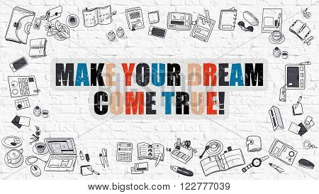 Make Your Dream Come True. Modern Line Style Illustration. Multicolor Make Your Dream Come True Drawn on White Brick Wall. Doodle Icons. Doodle Design Style of  Make Your Dream Come True.