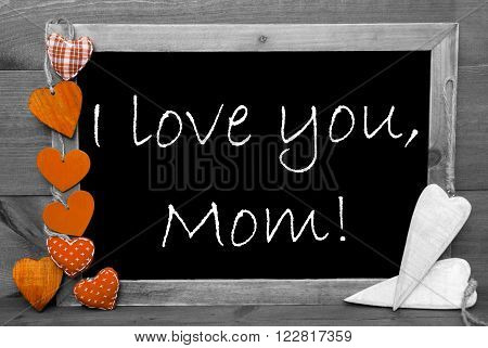 Chalkboard With English Text I Love You Mom And Orange Hearts. Wooden Background With Vintage, Rustic Or Retro Style. Black And White Image With Colored Hot Spots.