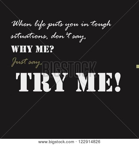 When life puts you in tough situations, don't say, Why me Just say, Try me Typographical poster template.