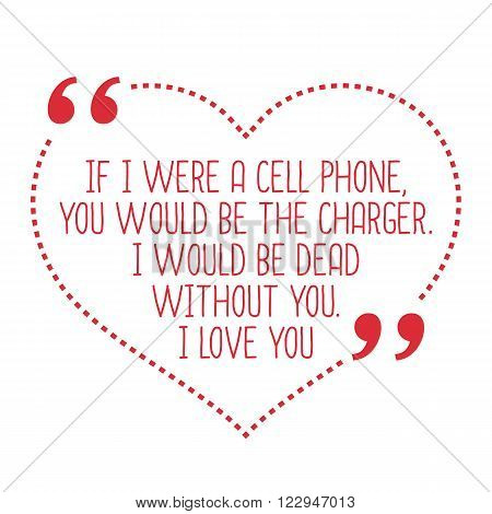 Funny Love Quote. If I Were A Cell Phone, You Would Be The Charger. I Would Be Dead Without You. I L