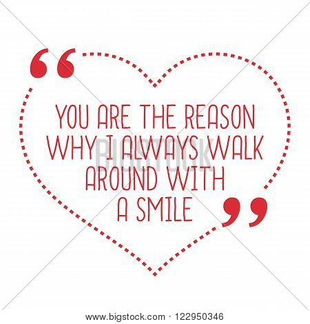 Funny Love Quote. You Are The Reason Why I Always Walk Around With A Smile.