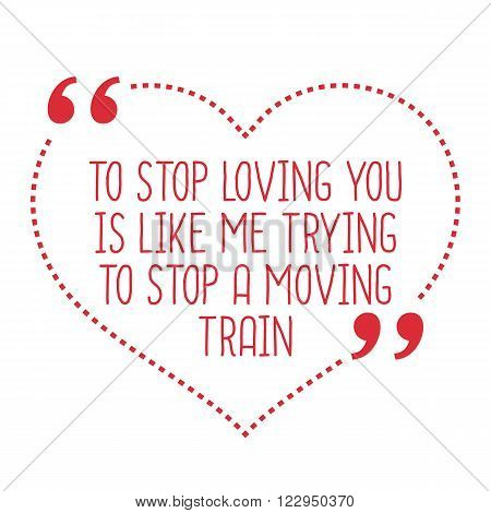 Funny Love Quote. To Stop Loving You Is Like Me Trying To Stop A Moving Train.