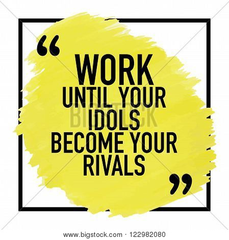 Motivational quote / Work until your idols become your rivals