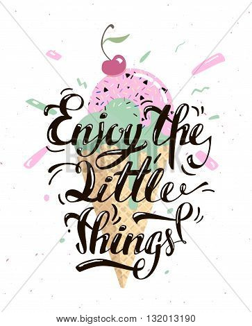 Enjoy the little things. Motivational text with a delicious ice cream. Text lettering is done by hand. A vivid illustration of summer.