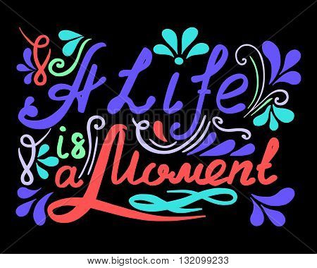Hand drawn vector vintage lettering. A Life ia a Moment. Quotes. Vector lettering. Hand drawn typography.