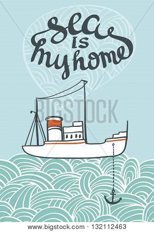 Vector hand drawn typography sea poster with ship and waves. Sea is my home card. Creative vintage style illustration. Nautical badge design.