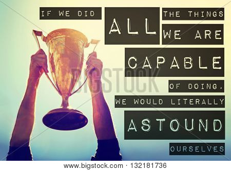 a man holding up a gold trophy cup toned with a retro vintage filter app or action effect with the text: if we did all the things we are capable of doing we would literally astound ourselves