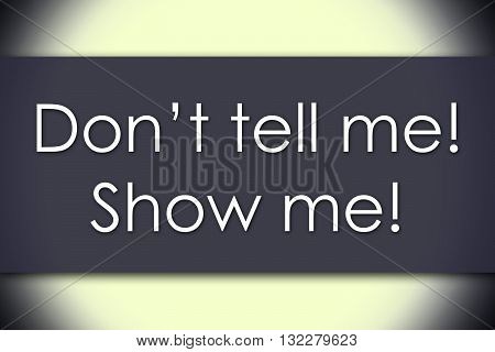 Don't Tell Me! Show Me! - Business Concept With Text
