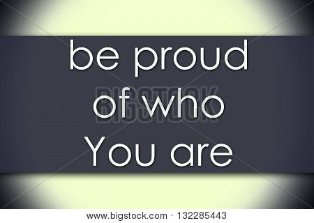 Be Proud Of Who You Are - Business Concept With Text
