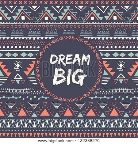 Ethnic card with phrase: dream big. Motivation. Motivational poster. Aztec design. Tribal seamless pattern with text. Vector illustration.