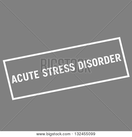 ACUTE STRESS DISORDER white wording on rectangle gray background