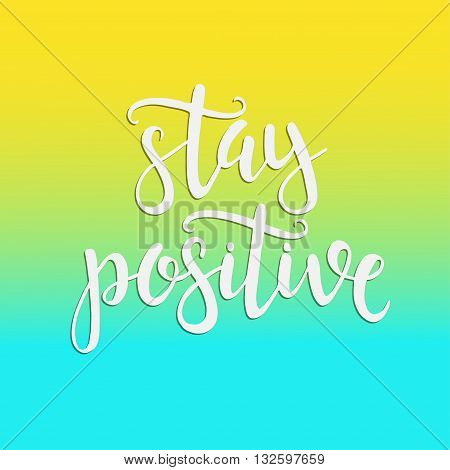Stay Positive. Hand drawn typography poster. T shirt hand lettered calligraphic design. Inspirational vector typography.