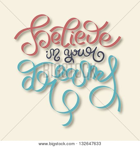 believe in your dreams hand lettering inscription, inspirational quote about life and love, modern calligraphy text, vector illustration