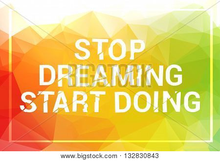 Inspirational quote. Stop dreaming start doing. wise saying in square on colorful triangle background.