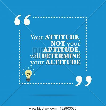 Inspirational Motivational Quote. Your Attitude Not Your Aptitude, Will Determine Your Altitude.