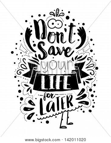 Don't save your life for latter. Inspirational quote lettered concept. Vector typography art can be used as a print on t-shirts and bags, stationary or as a poster.