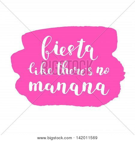 Fiesta like there s no manana. Brush hand lettering. Inspiring quote. Motivating modern calligraphy. Can be used for photo overlays, posters, clothes, cards and more.