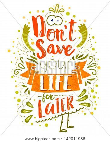 Don't save your life for latter. Inspirational quote. Vector typography art can be used as a print on t-shirts and bags, stationary or as a poster. Isolated lettering message.