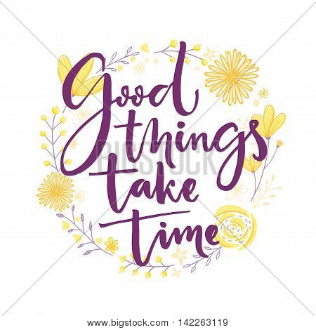 Good things take time. Inspiration saying lettering in hand drawn flowers wreath