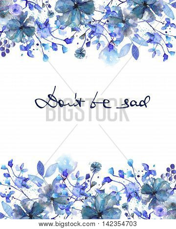 Frame border, template for postcard with blue flowers and branches with the blue leaves painted in watercolor  on a white background, greeting card, decoration postcard or invitation with inscription Don't be sad