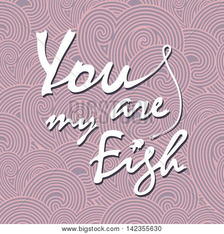 You are my fish. Stylish vector lettering card. The white inscription on the purple waves.
