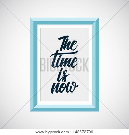 Picture frame with handwritten inspirational phrase The time is now. Hand lettering typography poster. Vector illustration.