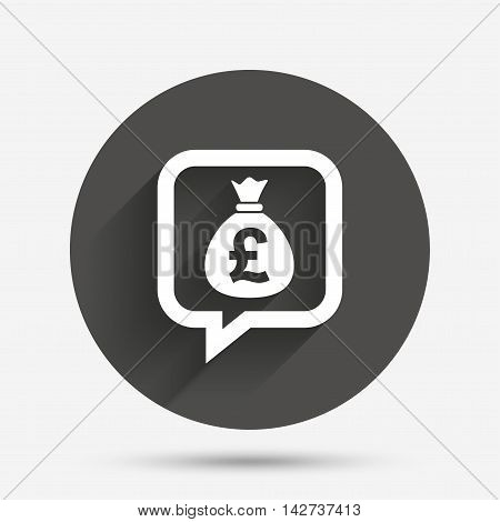 Money bag sign icon. Pound GBP currency speech bubble symbol. Circle flat button with shadow. Vector