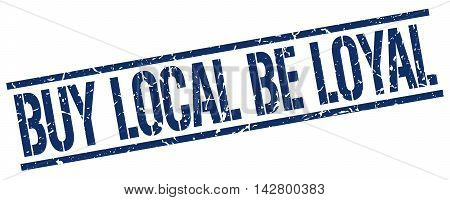 buy local be loyal stamp. blue grunge square isolated sign