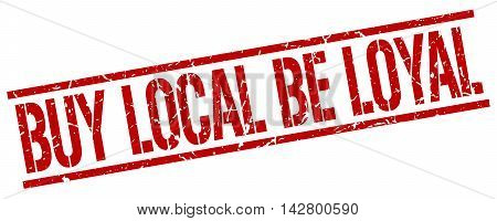 buy local be loyal stamp. red grunge square isolated sign