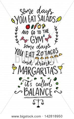 Some days you eat salads and go to the gym. Some days you eat 20 tacos and drink margaritas. It s called balance. Funny vector saying