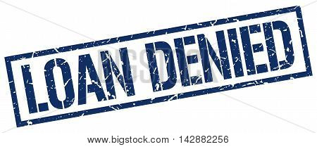 loan denied stamp. blue grunge square isolated sign