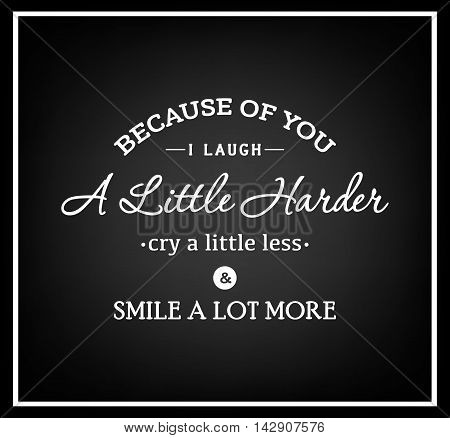 Because of you i laugh a little harder cry a little less and smile a lot more - Quote Typographical Background. Vector EPS8 illustration.