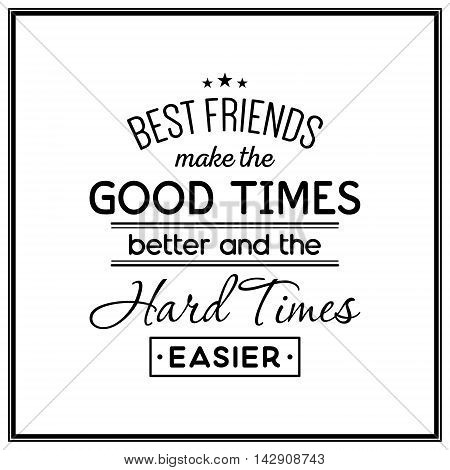 Best friends make the good times better and the hard times easier - Quote Typographical Background. Vector EPS8 illustration.
