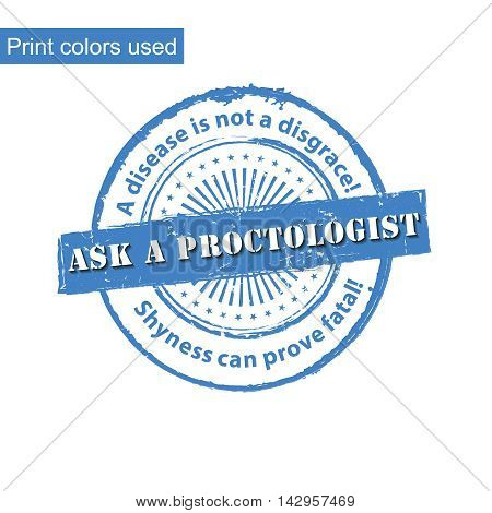 Ask a Proctologist - grunge blue stamp with medical issue. A disease is not a disgrace. Shyness can be deadly. Print colors used