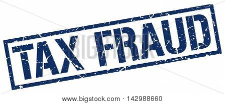 tax fraud stamp. blue grunge square isolated sign