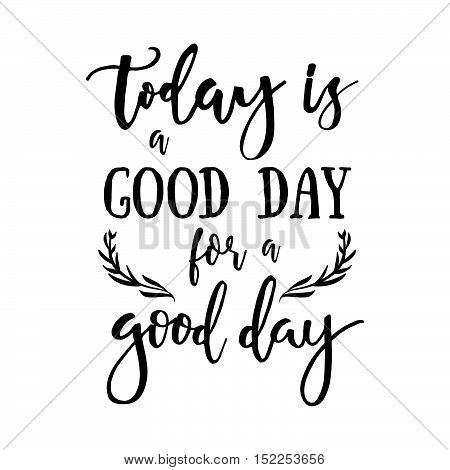 Today Is A Good Day For A Good Day - Inspirational Quote Handwritten With Black Ink And Brush. Good