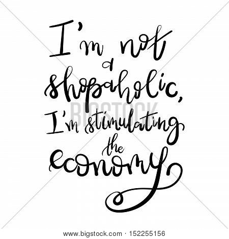I Am Not A Shopaholic, I'm Stimulating The Economy - Motivational Funny T-shirt Design. Modern Brush