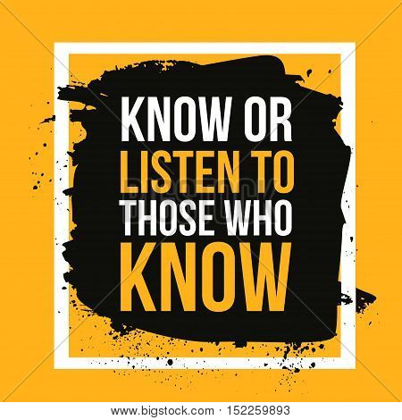 Know or listen to those who know. Motivational quote, modern typography background for poster